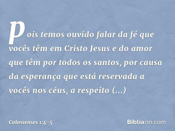pois temos ouvido falar da fé que vocês têm em Cristo Jesus e do amor que têm por todos os santos, por causa da esperança que está reservada a vocês nos céus, a