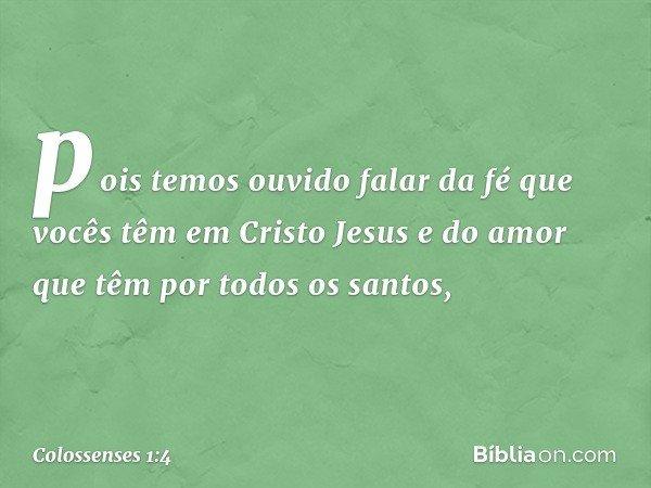 pois temos ouvido falar da fé que vocês têm em Cristo Jesus e do amor que têm por todos os santos, -- Colossenses 1:4