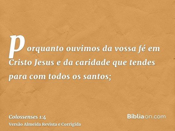 porquanto ouvimos da vossa fé em Cristo Jesus e da caridade que tendes para com todos os santos;