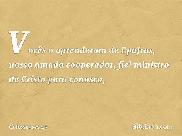 Vocês o aprenderam de Epafras, nosso amado cooperador, fiel ministro de Cristo para conosco, -- Colossenses 1:7