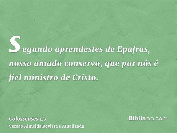 segundo aprendestes de Epafras, nosso amado conservo, que por nós é fiel ministro de Cristo.