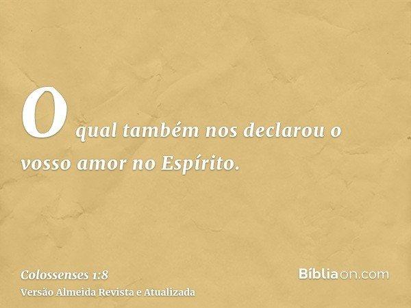 O qual também nos declarou o vosso amor no Espírito.