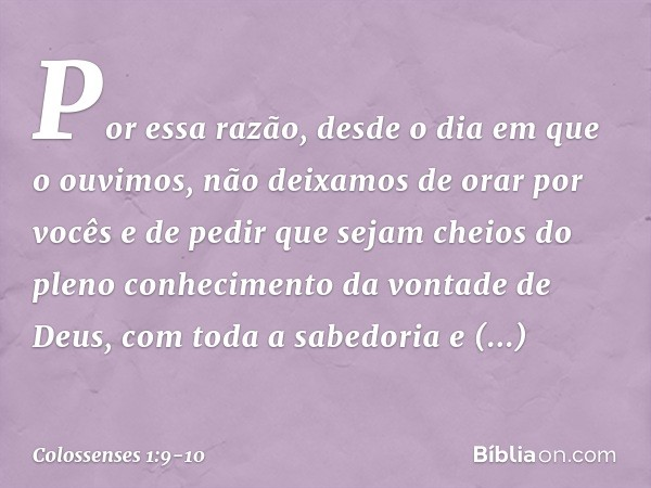 Por essa razão, desde o dia em que o ouvimos, não deixamos de orar por vocês e de pedir que sejam cheios do pleno conhecimento da vontade de Deus, com toda a sa