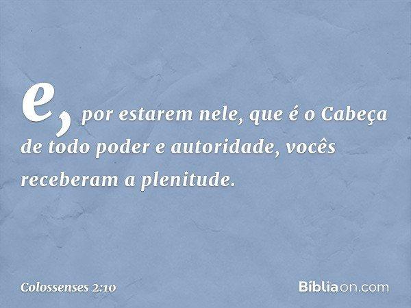 e, por estarem nele, que é o Cabeça de todo poder e autoridade, vocês receberam a plenitude. -- Colossenses 2:10