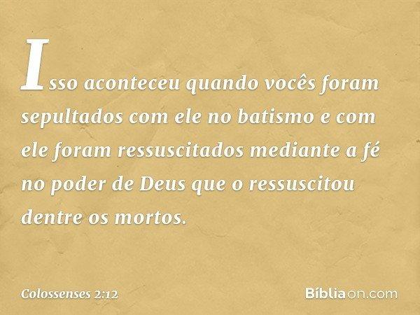 Isso aconteceu quando vocês foram sepultados com ele no batismo e com ele foram ressuscitados mediante a fé no poder de Deus que o ressuscitou dentre os mortos.