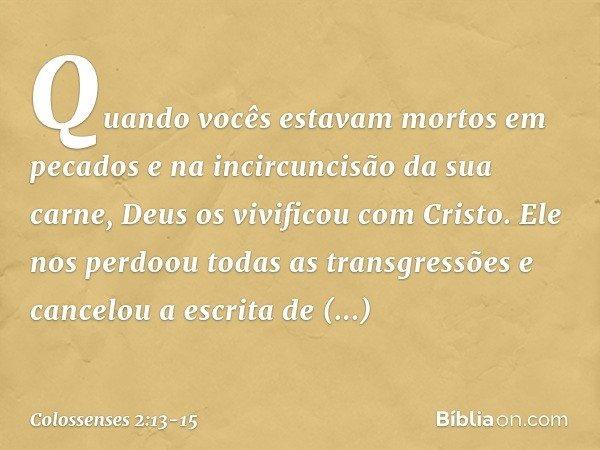 Quando vocês estavam mortos em pecados e na incircuncisão da sua carne, Deus os vivificou com Cristo. Ele nos perdoou todas as transgressões e cancelou a escrit