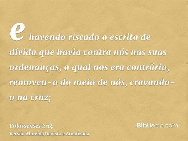 e havendo riscado o escrito de dívida que havia contra nós nas suas ordenanças, o qual nos era contrário, removeu-o do meio de nós, cravando-o na cruz;