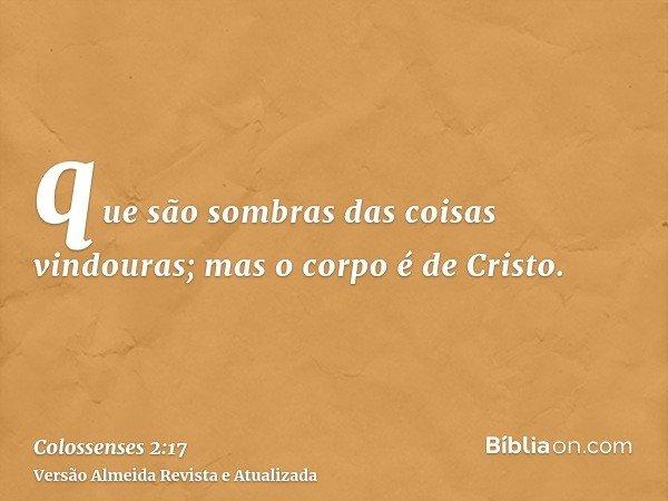 que são sombras das coisas vindouras; mas o corpo é de Cristo.