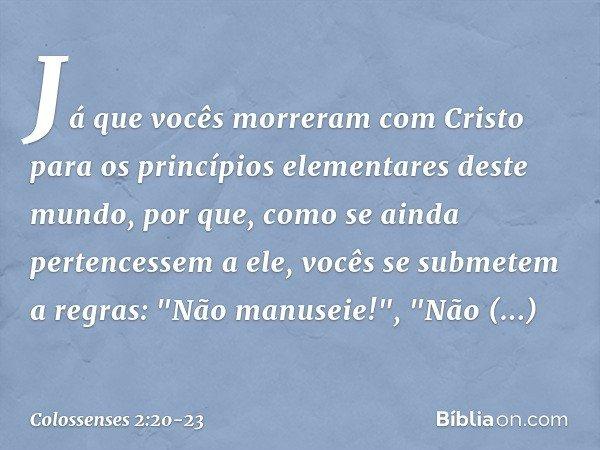 Já que vocês morreram com Cristo para os princípios elementares deste mundo, por que, como se ainda pertencessem a ele, vocês se submetem a regras: