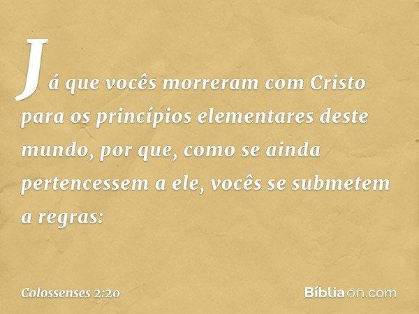 Já que vocês morreram com Cristo para os princípios elementares deste mundo, por que, como se ainda pertencessem a ele, vocês se submetem a regras: -- Colossens