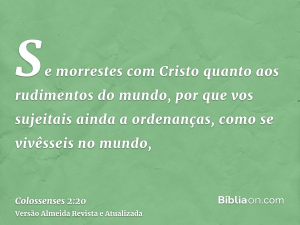 Se morrestes com Cristo quanto aos rudimentos do mundo, por que vos sujeitais ainda a ordenanças, como se vivêsseis no mundo,