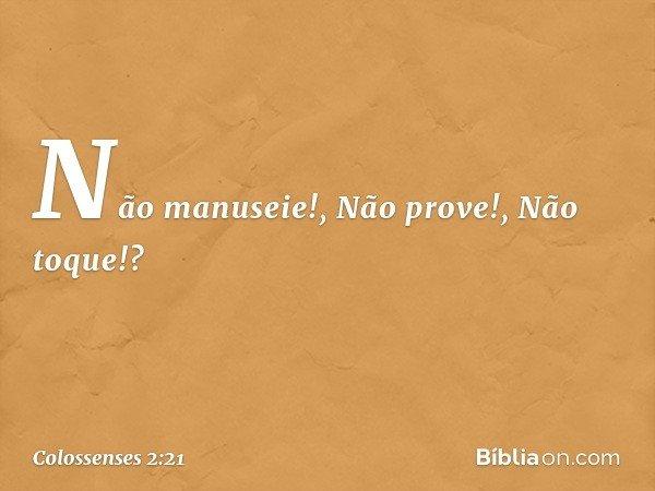 """""""Não manuseie!"""", """"Não prove!"""", """"Não toque!""""? -- Colossenses 2:21"""