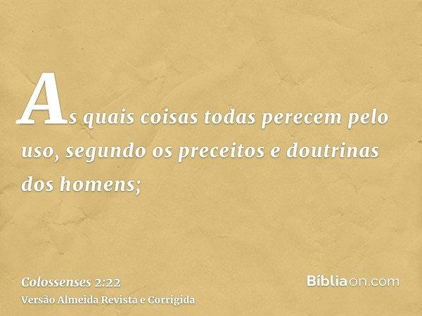 As quais coisas todas perecem pelo uso, segundo os preceitos e doutrinas dos homens;
