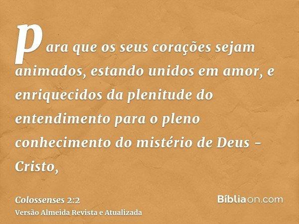 para que os seus corações sejam animados, estando unidos em amor, e enriquecidos da plenitude do entendimento para o pleno conhecimento do mistério de Deus - Cr