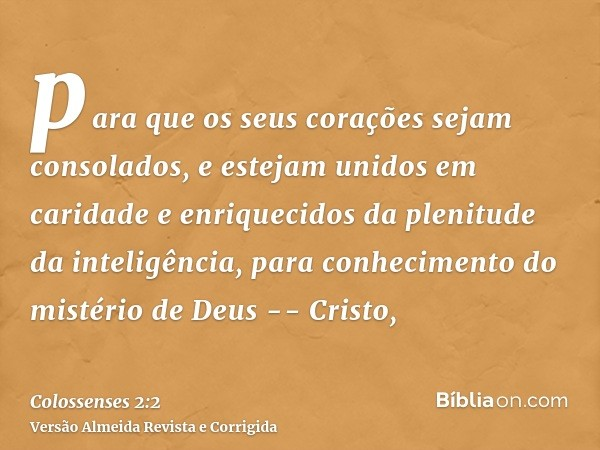 para que os seus corações sejam consolados, e estejam unidos em caridade e enriquecidos da plenitude da inteligência, para conhecimento do mistério de Deus -- C