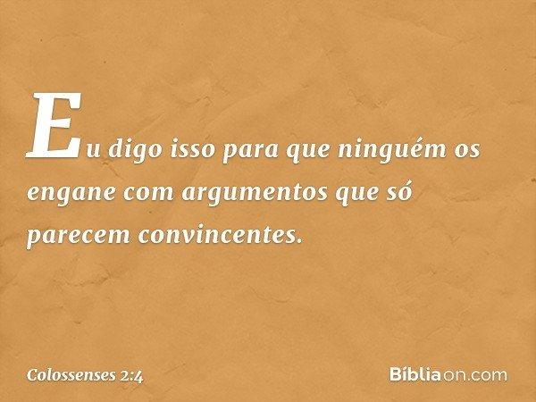 Eu digo isso para que ninguém os engane com argumentos que só parecem convincentes. -- Colossenses 2:4