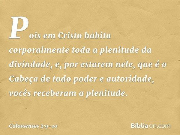 Pois em Cristo habita corporalmente toda a plenitude da divindade, e, por estarem nele, que é o Cabeça de todo poder e autoridade, vocês receberam a plenitude.