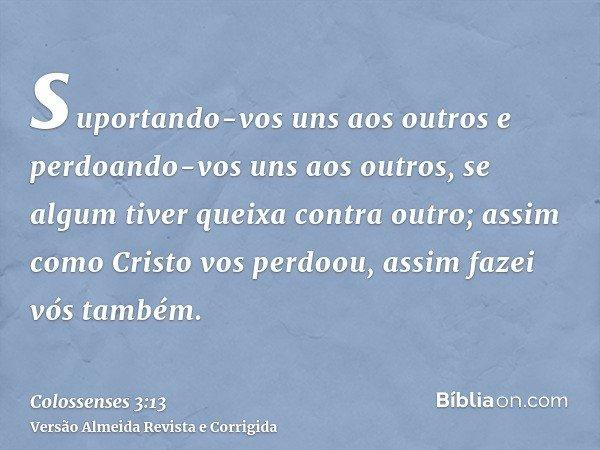 suportando-vos uns aos outros e perdoando-vos uns aos outros, se algum tiver queixa contra outro; assim como Cristo vos perdoou, assim fazei vós também.