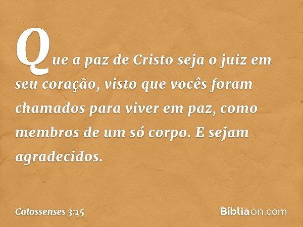 Que a paz de Cristo seja o juiz em seu coração, visto que vocês foram chamados para viver em paz, como membros de um só corpo. E sejam agradecidos. -- Colossens