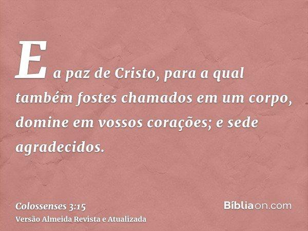 E a paz de Cristo, para a qual também fostes chamados em um corpo, domine em vossos corações; e sede agradecidos.