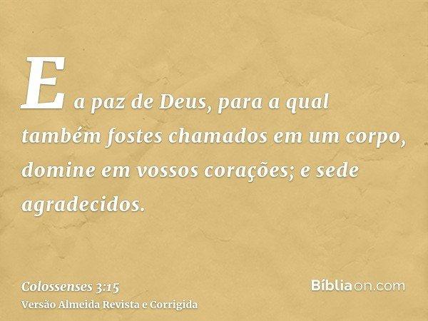 E a paz de Deus, para a qual também fostes chamados em um corpo, domine em vossos corações; e sede agradecidos.