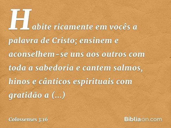 Habite ricamente em vocês a palavra de Cristo; ensinem e aconselhem-se uns aos outros com toda a sabedoria e cantem salmos, hinos e cânticos espirituais com gra