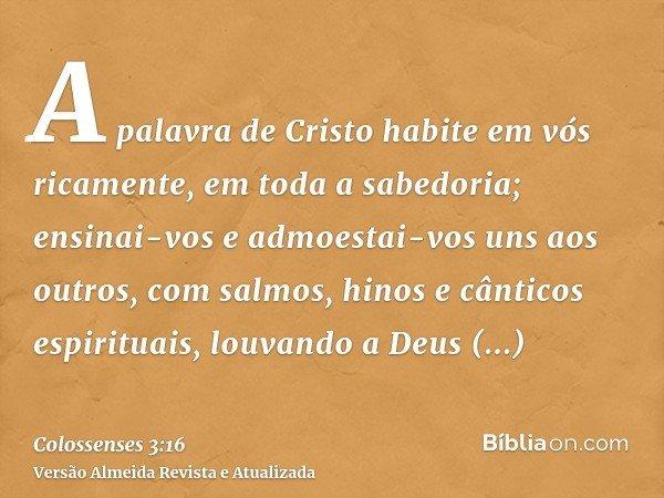 A palavra de Cristo habite em vós ricamente, em toda a sabedoria; ensinai-vos e admoestai-vos uns aos outros, com salmos, hinos e cânticos espirituais, louvando
