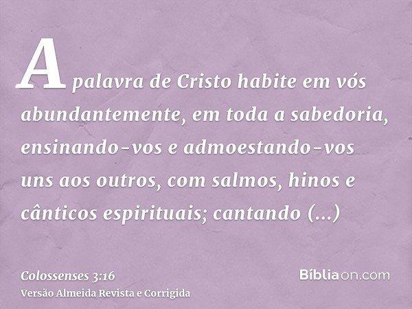 A palavra de Cristo habite em vós abundantemente, em toda a sabedoria, ensinando-vos e admoestando-vos uns aos outros, com salmos, hinos e cânticos espirituais;