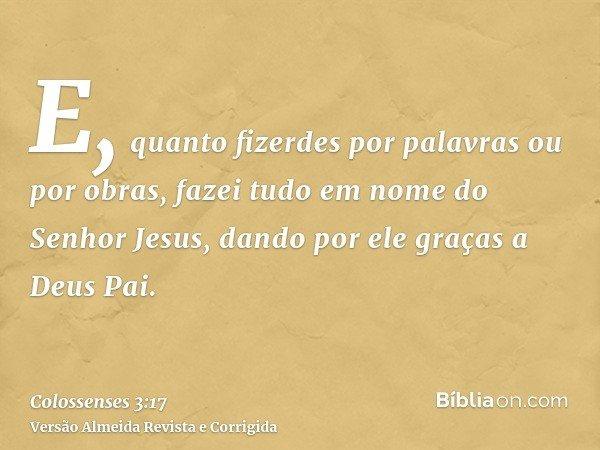 E, quanto fizerdes por palavras ou por obras, fazei tudo em nome do Senhor Jesus, dando por ele graças a Deus Pai.
