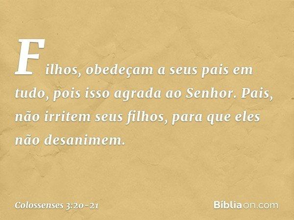 Filhos, obedeçam a seus pais em tudo, pois isso agrada ao Senhor. Pais, não irritem seus filhos, para que eles não desanimem. -- Colossenses 3:20-21