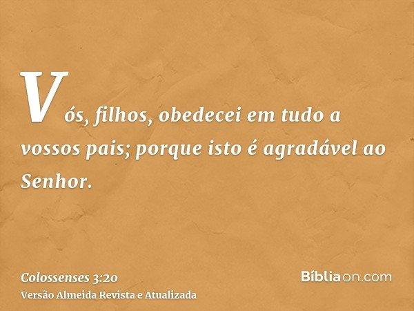 Vós, filhos, obedecei em tudo a vossos pais; porque isto é agradável ao Senhor.