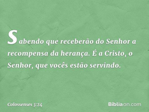sabendo que receberão do Senhor a recompensa da herança. É a Cristo, o Senhor, que vocês estão servindo. -- Colossenses 3:24