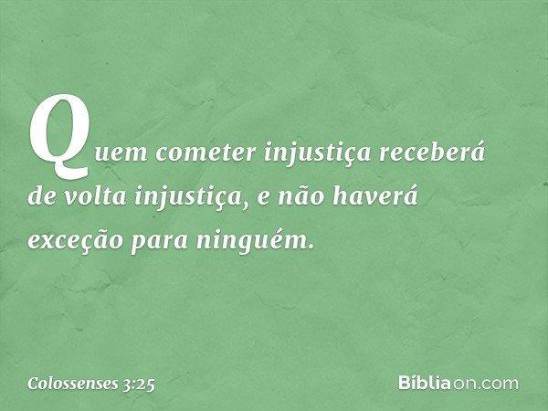 Quem cometer injustiça receberá de volta injustiça, e não haverá exceção para ninguém. -- Colossenses 3:25