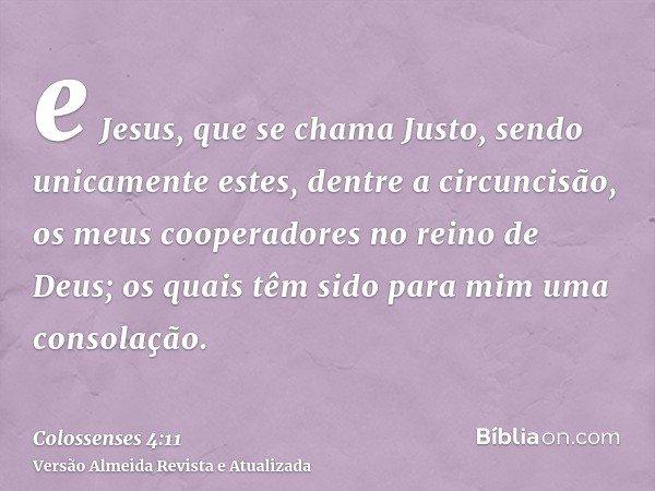 e Jesus, que se chama Justo, sendo unicamente estes, dentre a circuncisão, os meus cooperadores no reino de Deus; os quais têm sido para mim uma consolação.