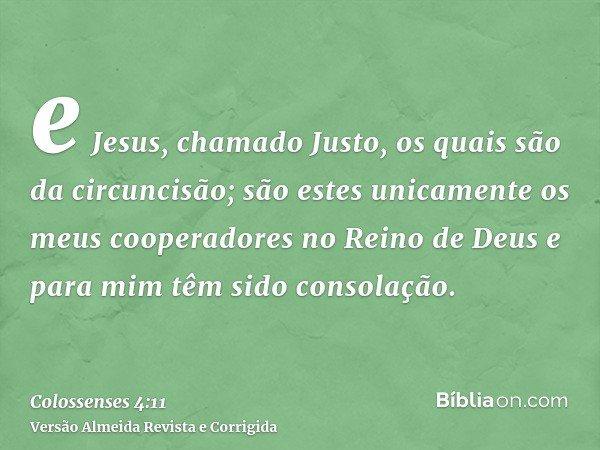e Jesus, chamado Justo, os quais são da circuncisão; são estes unicamente os meus cooperadores no Reino de Deus e para mim têm sido consolação.