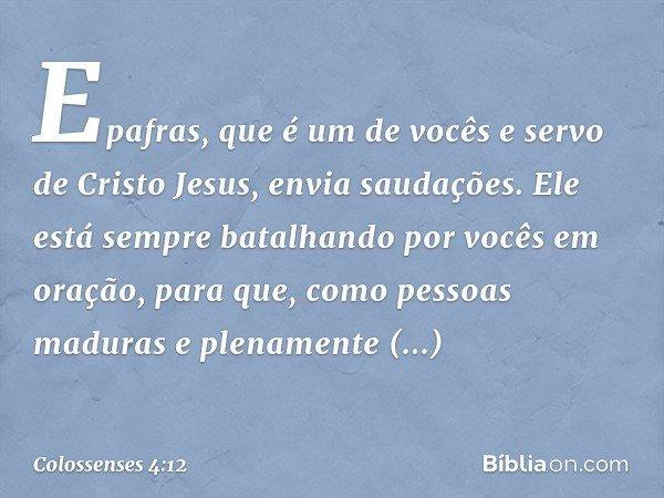Epafras, que é um de vocês e servo de Cristo Jesus, envia saudações. Ele está sempre batalhando por vocês em oração, para que, como pessoas maduras e plenamente
