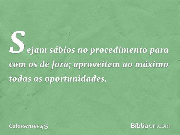 Sejam sábios no procedimento para com os de fora; aproveitem ao máximo todas as oportunidades. -- Colossenses 4:5