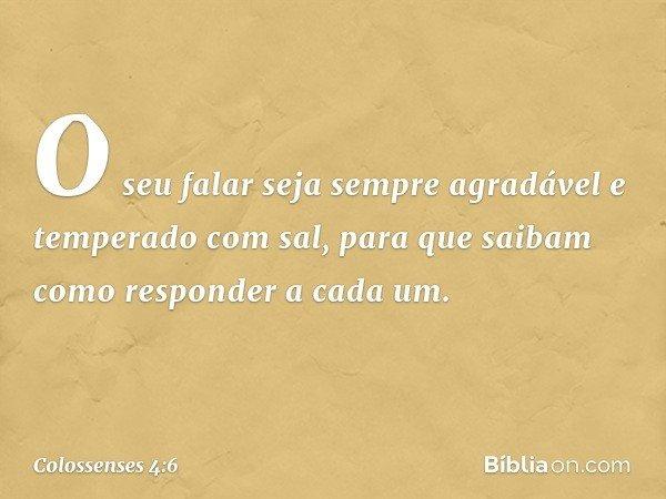 O seu falar seja sempre agradável e temperado com sal, para que saibam como responder a cada um. -- Colossenses 4:6