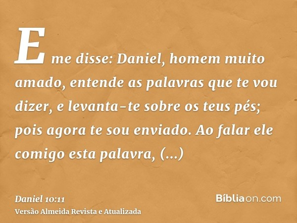 E me disse: Daniel, homem muito amado, entende as palavras que te vou dizer, e levanta-te sobre os teus pés; pois agora te sou enviado. Ao falar ele comigo esta