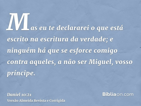 Mas eu te declararei o que está escrito na escritura da verdade; e ninguém há que se esforce comigo contra aqueles, a não ser Miguel, vosso príncipe.