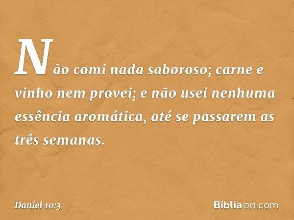 Não comi nada saboroso; carne e vinho nem provei; e não usei nenhuma essência aromática, até se passarem as três semanas. -- Daniel 10:3