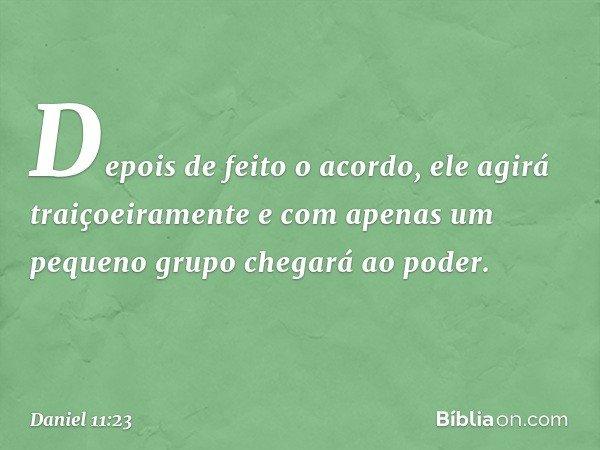 Depois de feito o acordo, ele agirá traiçoeiramente e com apenas um pequeno grupo chegará ao poder. -- Daniel 11:23