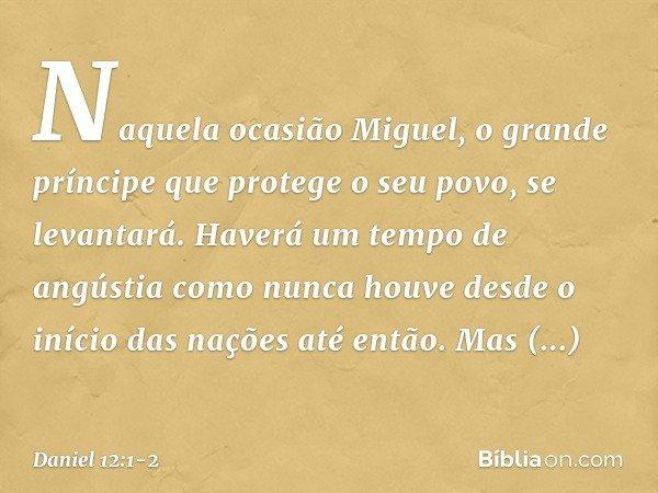 """""""Naquela ocasião Miguel, o grande príncipe que protege o seu povo, se levantará. Haverá um tempo de angústia como nunca houve desde o início das nações até entã"""