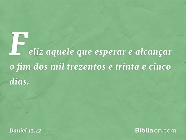 Feliz aquele que esperar e alcançar o fim dos mil trezentos e trinta e cinco dias. -- Daniel 12:12