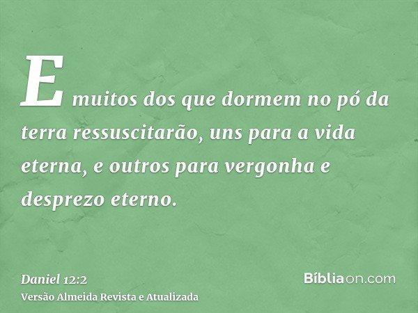 E muitos dos que dormem no pó da terra ressuscitarão, uns para a vida eterna, e outros para vergonha e desprezo eterno.