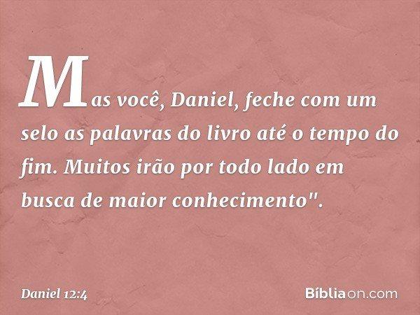 """Mas você, Daniel, feche com um selo as palavras do livro até o tempo do fim. Muitos irão por todo lado em busca de maior conhecimento"""". -- Daniel 12:4"""