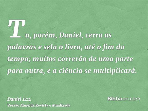 Tu, porém, Daniel, cerra as palavras e sela o livro, até o fim do tempo; muitos correrão de uma parte para outra, e a ciência se multiplicará.