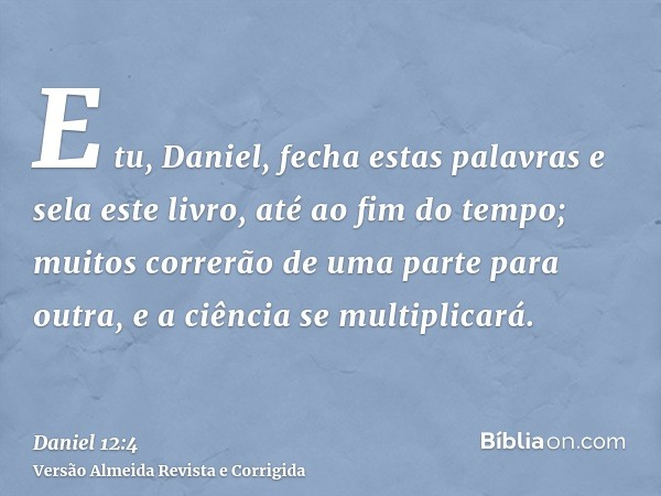 E tu, Daniel, fecha estas palavras e sela este livro, até ao fim do tempo; muitos correrão de uma parte para outra, e a ciência se multiplicará.