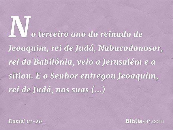 No terceiro ano do reinado de Jeoaquim, rei de Judá, Nabucodonosor, rei da Babilônia, veio a Jerusalém e a sitiou. E o Senhor entregou Jeoaquim, rei de Judá, n