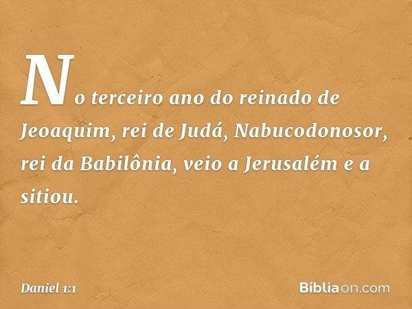 No terceiro ano do reinado de Jeoaquim, rei de Judá, Nabucodonosor, rei da Babilônia, veio a Jerusalém e a sitiou. -- Daniel 1:1